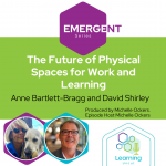 Emergent Series: The Future of Physical Spaces for Work and Learning - Anne Bartlett-Bragg and David Shirley