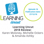 16: 2018 Year in Review with the Learning Uncut Team - Karen Moloney, Michelle Ockers & Amanda Ashby