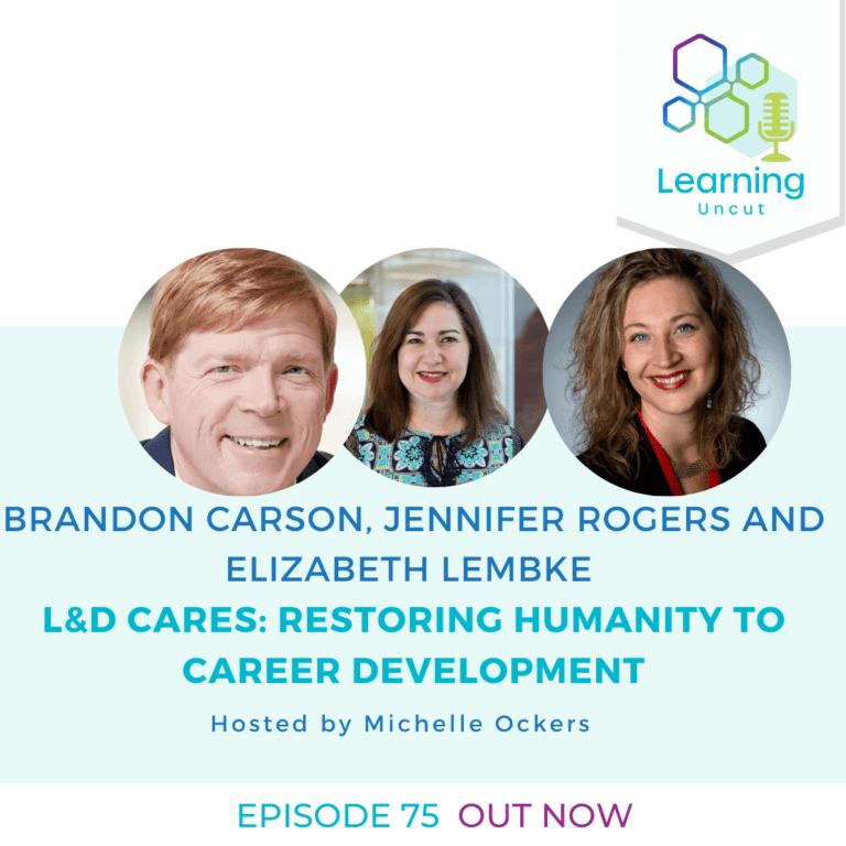 75: L&D Cares: Restoring Humanity to Career Development– Brandon Carson, Jennifer Rogers and Elizabeth Lembke